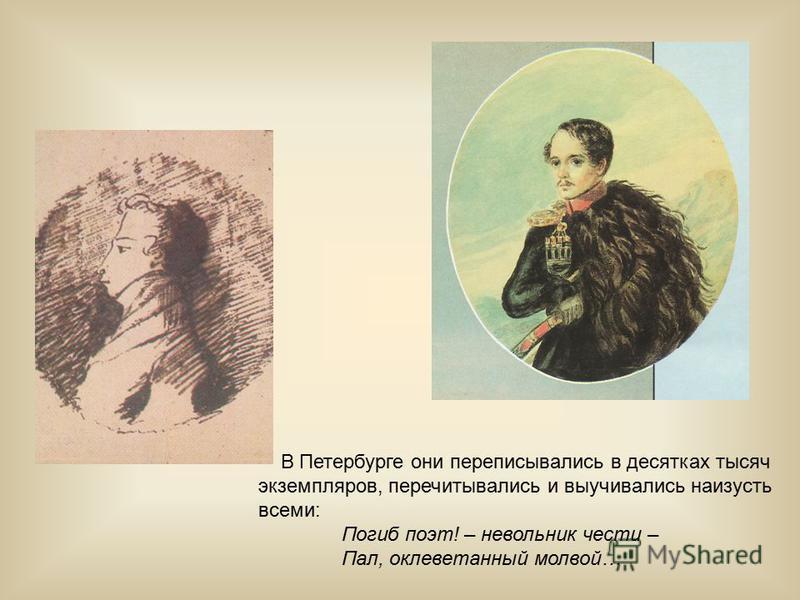В Петербурге они переписывались в десятках тысяч экземпляров, перечитывались и выучивались наизусть всеми: Погиб поэт! – невольник чести – Пал, оклеветанный молвой…