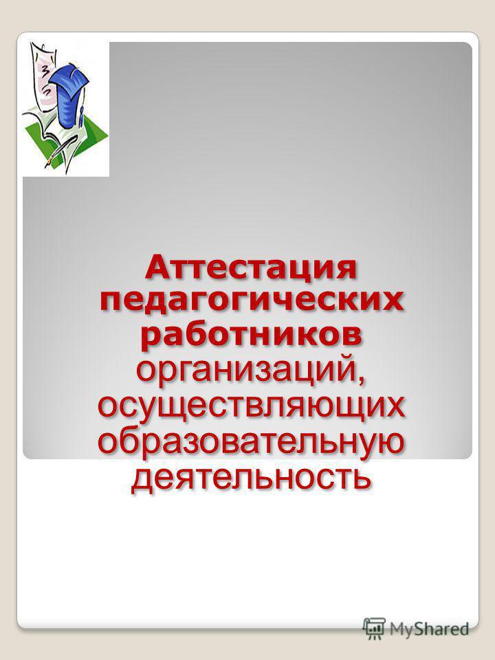 Аттестация педагогических работников организаций, осуществляющих образовательную деятельность Аттестация педагогических работников организаций, осуществляющих образовательную деятельность