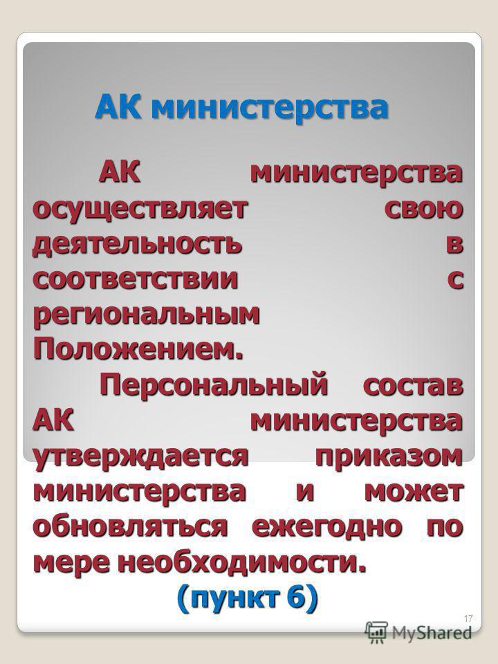 АК министерства АК министерства осуществляет свою деятельность в соответствии с региональным Положением. Персональный состав АК министерства утверждается приказом министерства и может обновляться ежегодно по мере необходимости. (пункт 6) 17