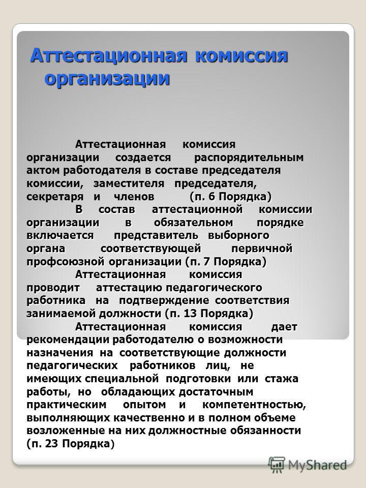 (п. 6 Порядка) В состав аттестационной комиссии организации в обязательном порядке включается представитель выборного органа соответствующей первичной профсоюзной организации (п. 7 Порядка) Аттестационная комиссия проводит аттестацию педагогического