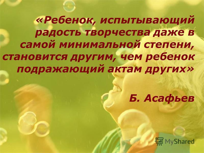 «Ребенок, испытывающий радость творчества даже в самой минимальной степени, становится другим, чем ребенок подражающий актам других» Б. Асафьев
