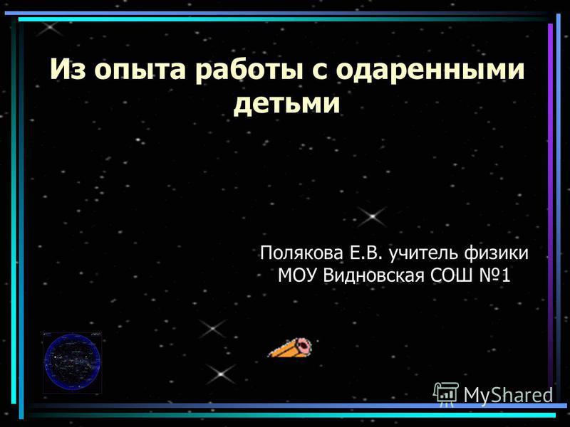 Из опыта работы с одаренными детьми Полякова Е.В. учитель физики МОУ Видновская СОШ 1