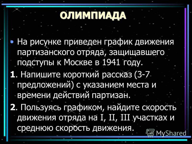 ОЛИМПИАДА На рисунке приведен график движения партизанского отряда, защищавшего подступы к Москве в 1941 году. 1. Напишите короткий рассказ (3-7 предложений) с указанием места и времени действий партизан. 2. Пользуясь графиком, найдите скорость движе