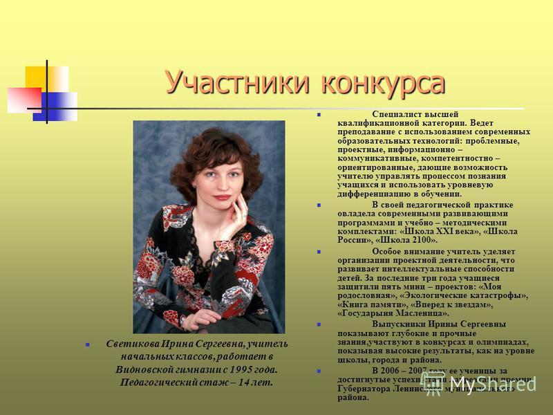 Участники конкурса Светикова Ирина Сергеевна, учитель начальных классов, работает в Видновской гимназии с 1995 года. Педагогический стаж – 14 лет. Специалист высшей квалификационной категории. Ведет преподавание с использованием современных образоват