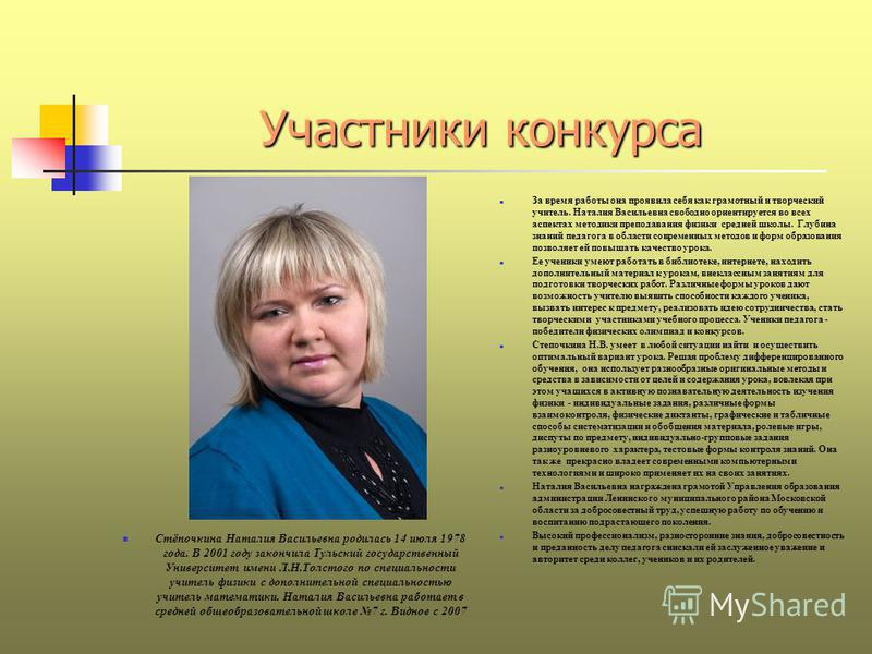 Участники конкурса Стёпочкина Наталия Васильевна родилась 14 июля 1978 года. В 2001 году закончила Тульский государственный Университет имени Л.Н.Толстого по специальности учитель физики с дополнительной специальностью учитель математики. Наталия Вас
