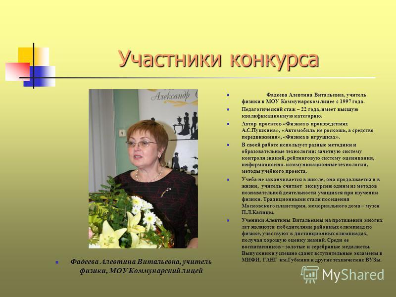 Участники конкурса Фадеева Алевтина Витальевна, учитель физики, МОУ Коммунарский лицей Фадеева Алевтина Витальевна, учитель физики в МОУ Коммунарском лицее с 1997 года. Педагогический стаж – 22 года, имеет высшую квалификационную категорию. Автор про