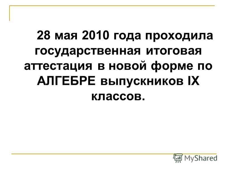 28 мая 2010 года проходила государственная итоговая аттестация в новой форме по АЛГЕБРЕ выпускников IX классов.