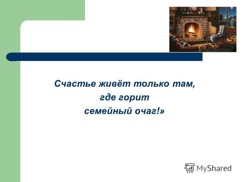 Счастье живёт только там, где горит семейный очаг!»