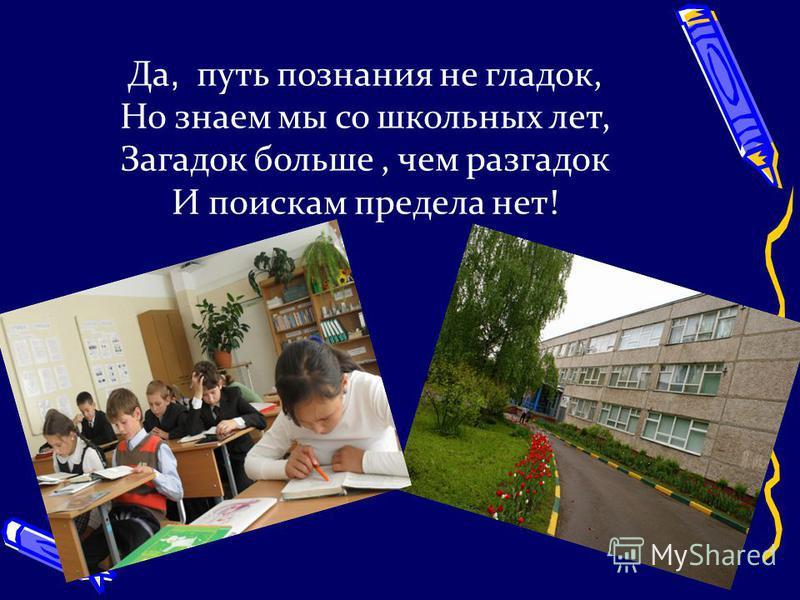 Да, путь познания не гладок, Но знаем мы со школьных лет, Загадок больше, чем разгадок И поискам предела нет!