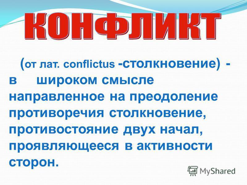 ( от лат. conflictus -столкновение) - в широком смысле направленное на преодоление противоречия столкновение, противостояние двух начал, проявляющееся в активности сторон.