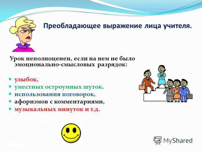 Преобладающее выражение лица учителя. Урок неполноценен, если на нем не было эмоционально-смысловых разрядок: улыбок, уместных остроумных шуток, использования поговорок, афоризмов с комментариями, музыкальных минуток и т.д.