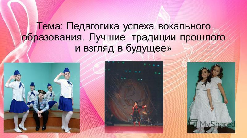 Тема: Педагогика успеха вокального образования. Лучшие традиции прошлого и взгляд в будущее»
