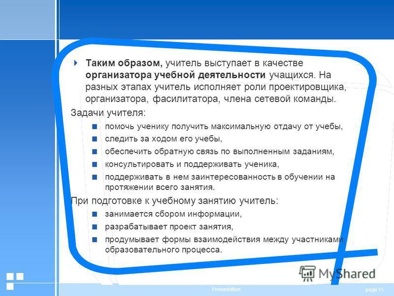page 11 Presentation Таким образом, учитель выступает в качестве организатора учебной деятельности учащихся. На разных этапах учитель исполняет роли проектировщика, организатора, фасилитатора, члена сетевой команды. Задачи учителя: помочь ученику пол