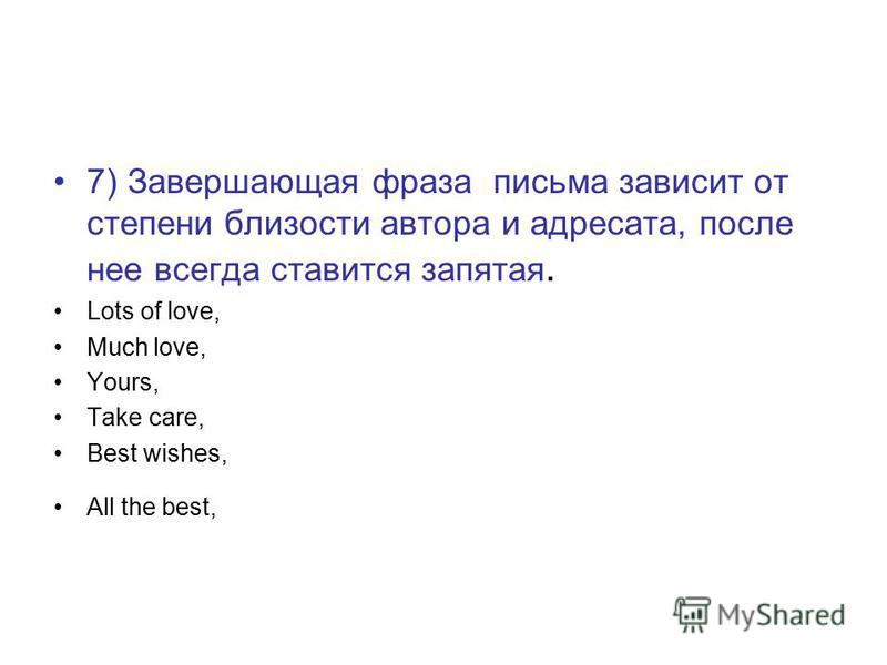 7) Завершающая фраза письма зависит от степени близости автора и адресата, после нее всегда ставится запятая. Lots of love, Much love, Yours, Take care, Best wishes, All the best,