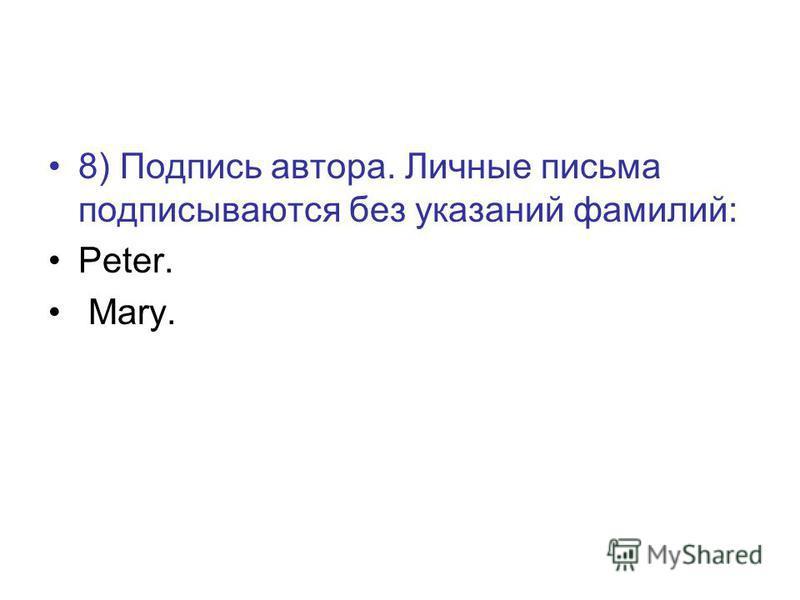 8) Подпись автора. Личные письма подписываются без указаний фамилий: Peter. Mary.