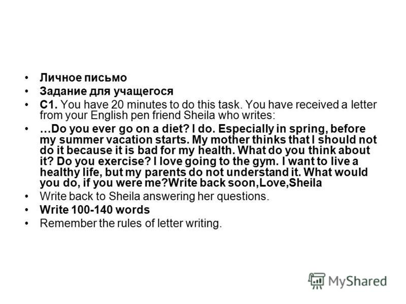 Личное письмо Задание для учащегося С1. You have 20 minutes to do this task. You have received a letter from your English pen friend Sheila who writes: …Do you ever go on a diet? I do. Especially in spring, before my summer vacation starts. My mother