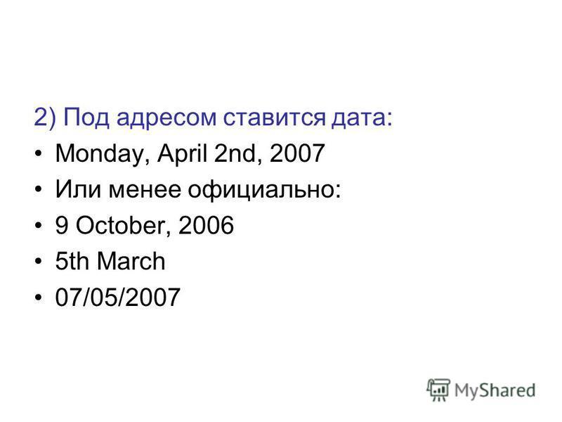 2) Под адресом ставится дата: Monday, April 2nd, 2007 Или менее официально: 9 October, 2006 5th March 07/05/2007
