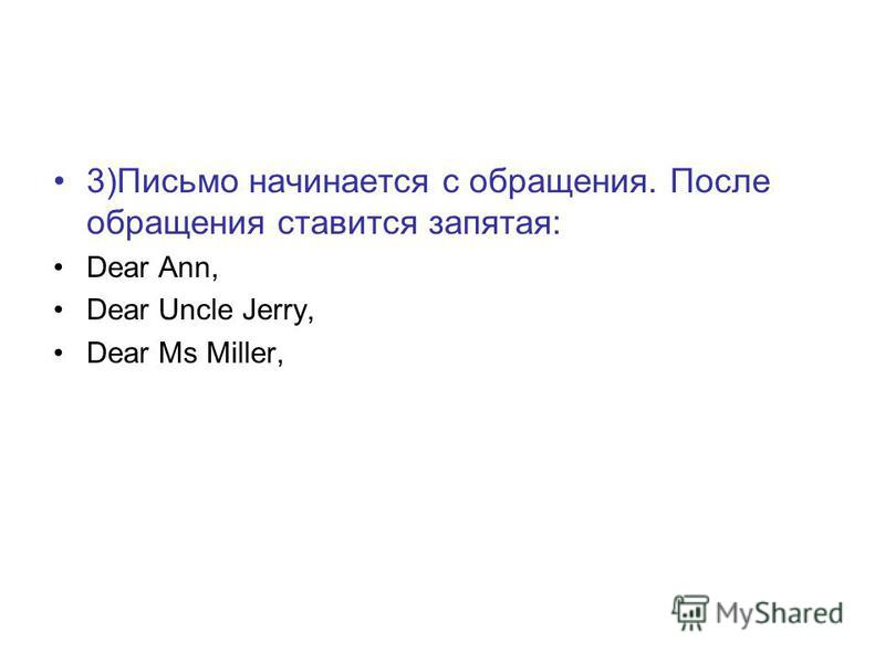 3)Письмо начинается с обращения. После обращения ставится запятая: Dear Ann, Dear Uncle Jerry, Dear Ms Miller,