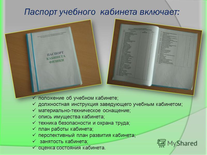 Паспорт учебного кабинета включает: положение об учебном кабинете; должностная инструкция заведующего учебным кабинетом; материально-техническое оснащение; опись имущества кабинета; техника безопасности и охрана труда; план работы кабинета; перспекти
