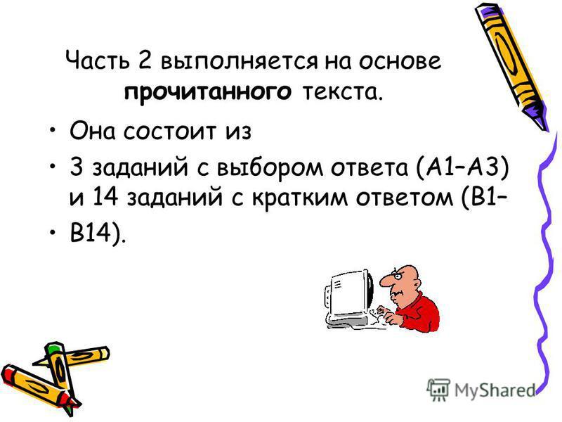 Часть 2 выполняется на основе прочитанного текста. Она состоит из 3 заданий с выбором ответа (А1–А3) и 14 заданий с кратким ответом (В1– В14).