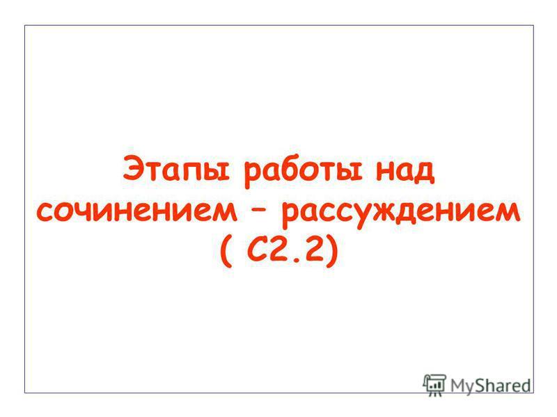 Этапы работы над сочинением – рассуждением ( С2.2)
