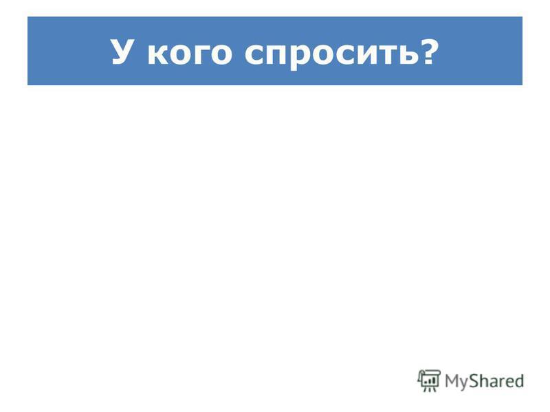 У кого спросить?