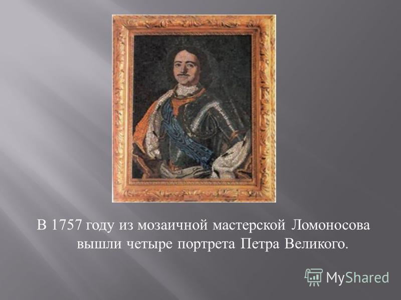 В 1757 году из мозаичной мастерской Ломоносова вышли четыре портрета Петра Великого.