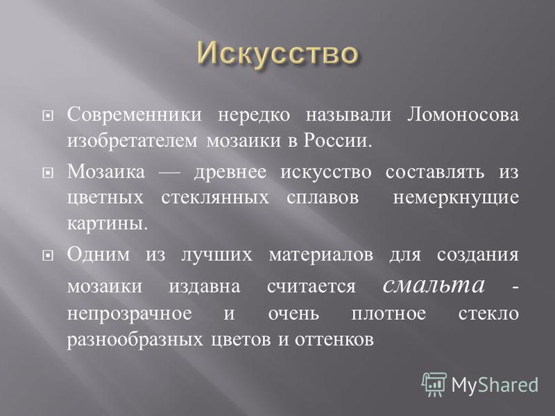 Современники нередко называли Ломоносова изобретателем мозаики в России. Мозаика древнее искусство составлять из цветных стеклянных сплавов немеркнущие картины. Одним из лучших материалов для создания мозаики издавна считается смальта - непрозрачное