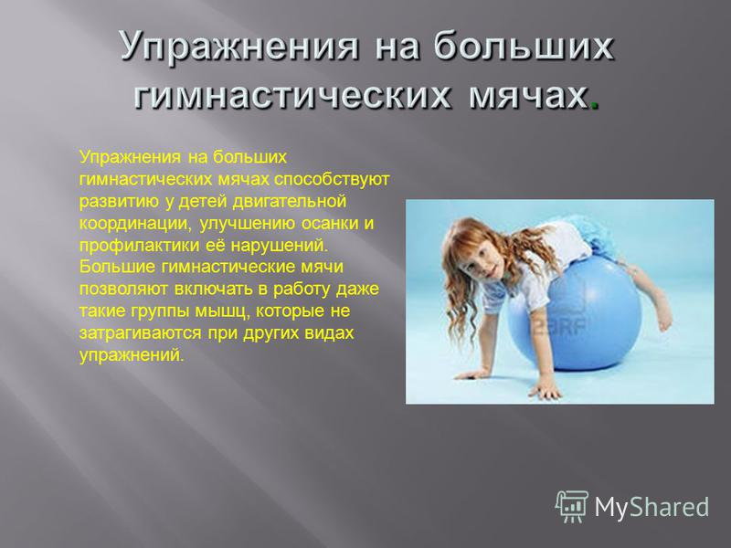 Упражнения на больших гимнастических мячах способствуют развитию у детей двигательной координации, улучшению осанки и профилактики её нарушений. Большие гимнастические мячи позволяют включать в работу даже такие группы мышц, которые не затрагиваются