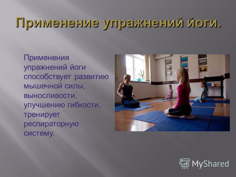 Применения упражнений йоги способствует развитию мышечной силы, выносливости, улучшению гибкости, тренирует респираторную систему.