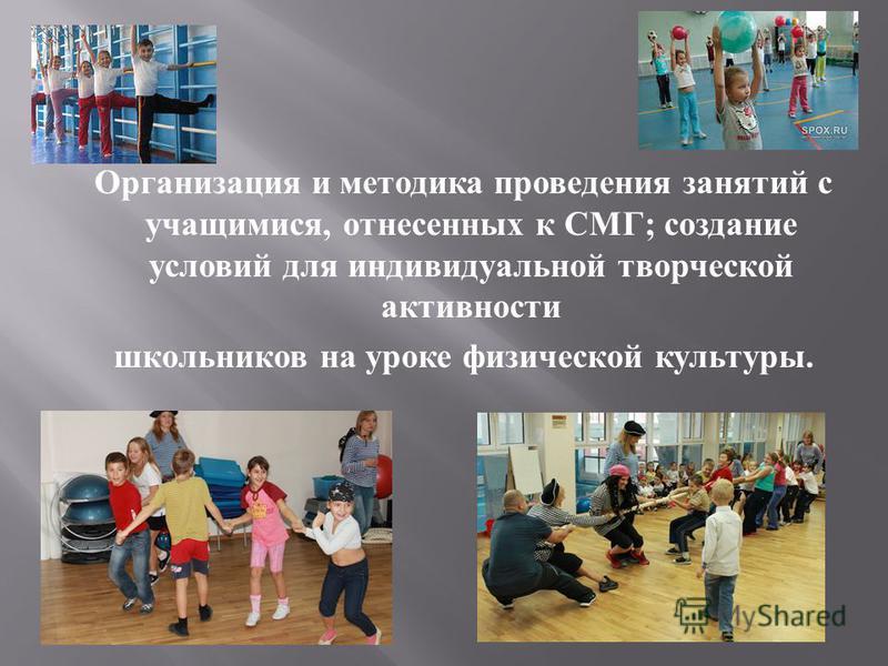 Организация и методика проведения занятий с учащимися, отнесенных к СМГ ; создание условий для индивидуальной творческой активности школьников на уроке физической культуры.