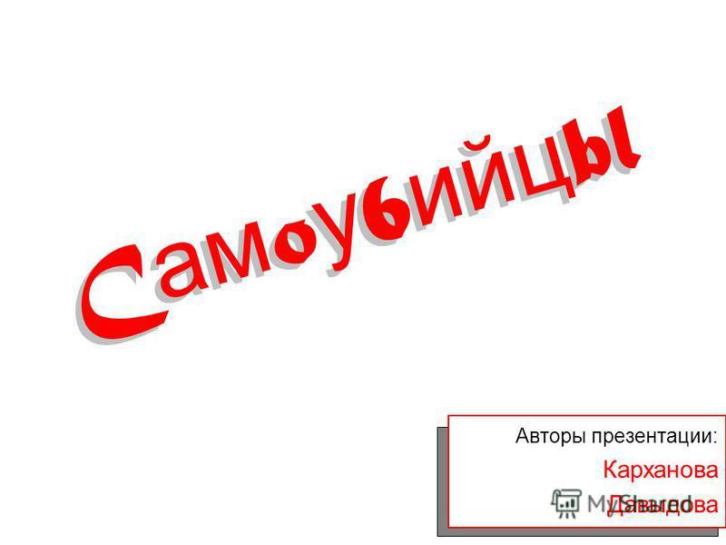 Авторы презентации: Карханова Давыдова C ам o у 6 ийц bl