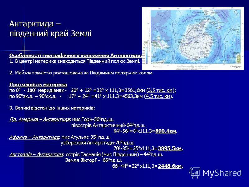 Антарктида – південний край Землі Особливості географічного положення Антарктиди: 1. В центрі материка знаходиться Південний полюс Землі. 2. Майже повністю розташована за Південним полярним колом. Протяжність материка по 0 0 - 180 0 меридіанах - 20 0
