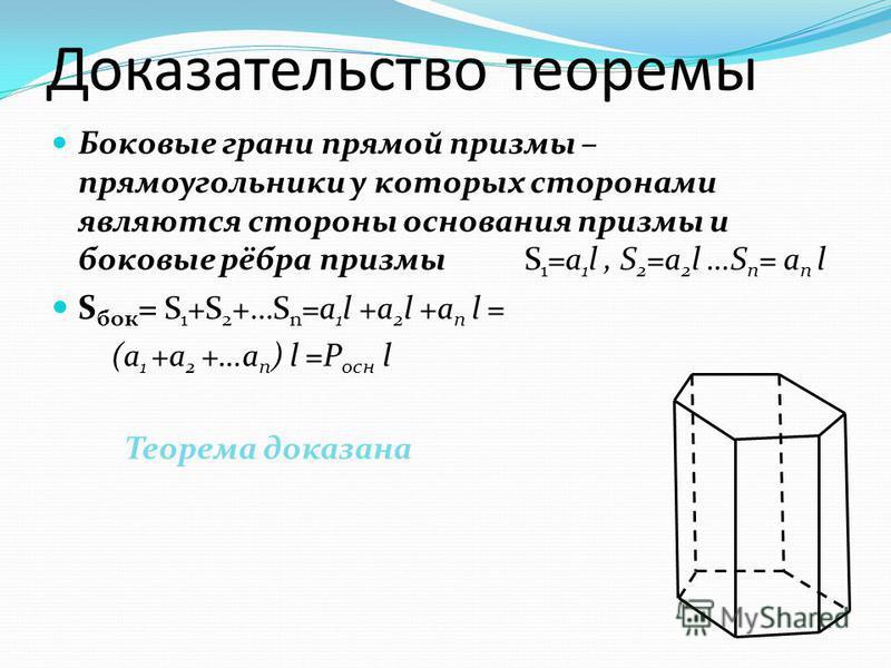 Доказательство теоремы Боковые грани прямой призмы – прямоугольники у которых сторонами являются стороны основания призмы и боковые рёбра призмы S 1 =a 1 l, S 2 =a 2 l …S n = a n l S бок = S 1 +S 2 +…S n =a 1 l +a 2 l +a n l = (a 1 +a 2 +…a n ) l =P