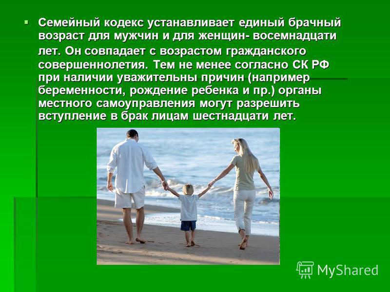 Семейный кодекс устанавливает единый брачный возраст для мужчин и для женщин- восемнадцати лет. Он совпадает с возрастом гражданского совершеннолетия. Тем не менее согласно СК РФ при наличии уважительны причин (например беременности, рождение ребенка