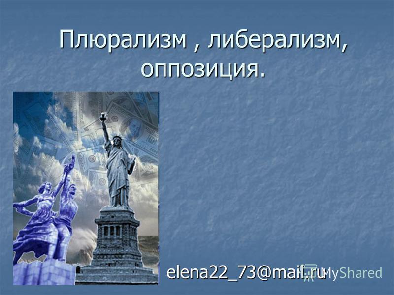Плюрализм, либерализм, оппозиция. elena22_73@mail.ru
