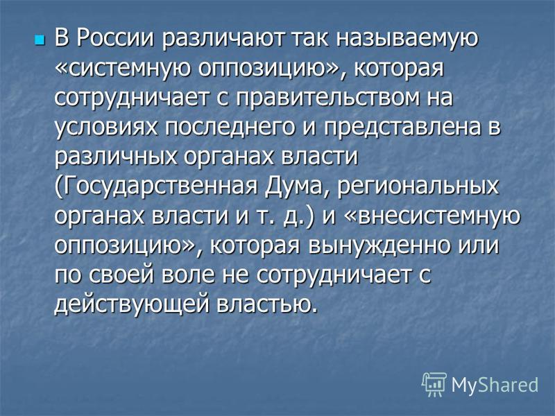 В России различают так называемую «системную оппозицию», которая сотрудничает с правительством на условиях последнего и представлена в различных органах власти (Государственная Дума, региональных органах власти и т. д.) и «внесистемную оппозицию», ко