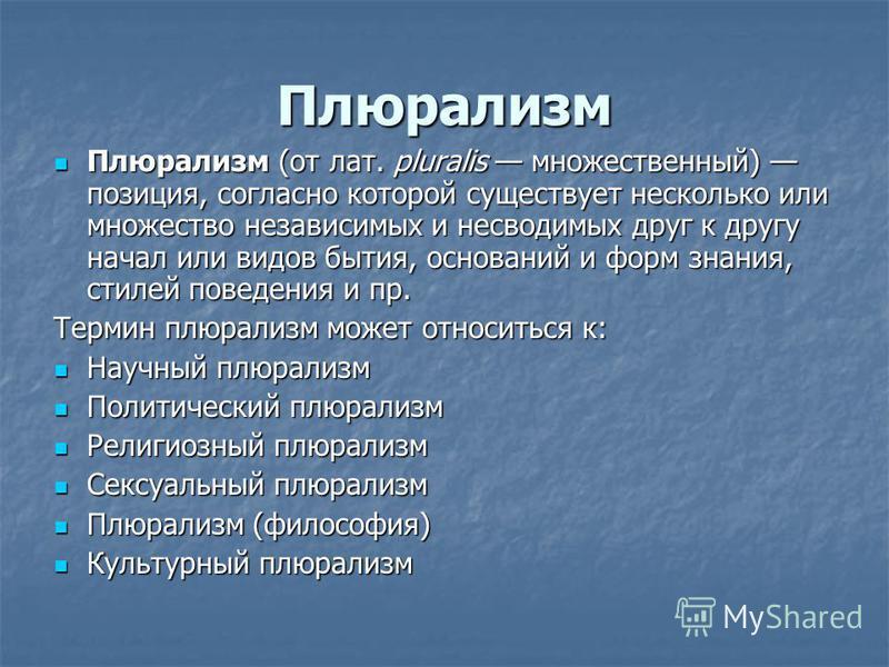 Плюрализм Плюрализм (от лат. pluralis множественный) позиция, согласно которой существует несколько или множество независимых и несводимых друг к другу начал или видов бытия, оснований и форм знания, стилей поведения и пр. Плюрализм (от лат. pluralis