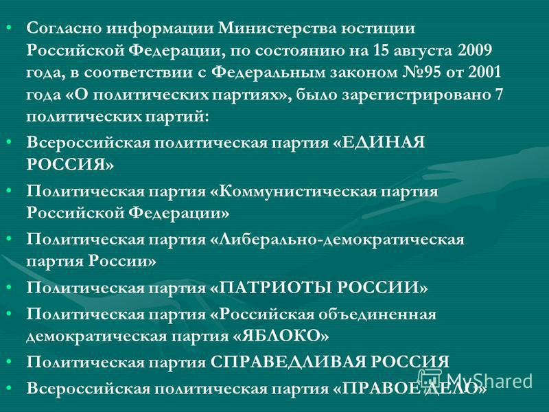 Согласно информации Министерства юстиции Российской Федерации, по состоянию на 15 августа 2009 года, в соответствии с Федеральным законом 95 от 2001 года «О политических партиях», было зарегистрировано 7 политических партий: Всероссийская политическа
