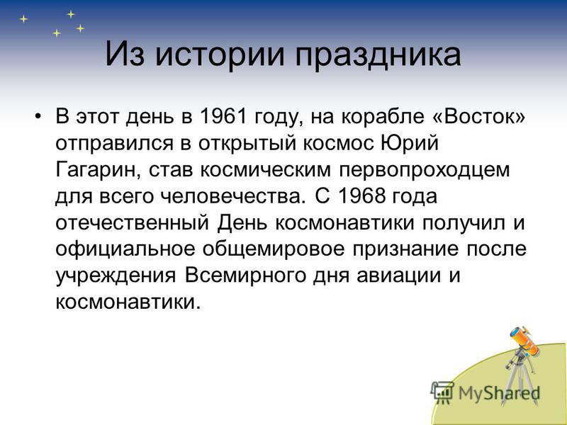 Из истории праздника В этот день в 1961 году, на корабле «Восток» отправился в открытый космос Юрий Гагарин, став космическим первопроходцем для всего человечества. С 1968 года отечественный День космонавтики получил и официальное общемировое признан