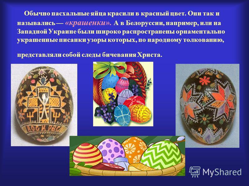 Обычно пасхальные яйца красили в красный цвет. Они так и назывались «крашенки». А в Белоруссии, например, или на Западной Украине были широко распространены орнаментально украшенные писанки узоры которых, по народному толкованию, представляли собой с