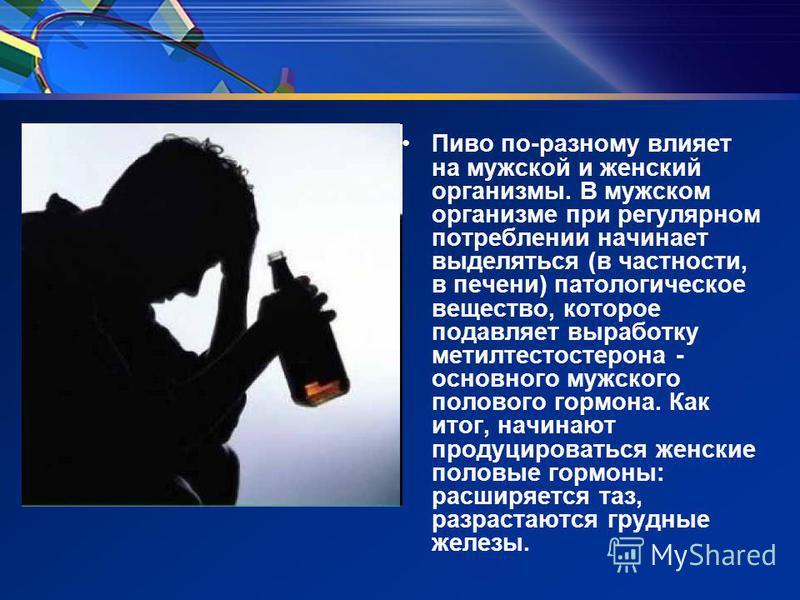 Пиво по-разному влияет на мужской и женский организмы. В мужском организме при регулярном потреблении начинает выделяться (в частности, в печени) патологическое вещество, которое подавляет выработку метилтестостерона - основного мужского полового гор
