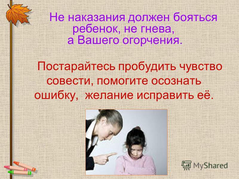 Постарайтесь пробудить чувство совести, помогите осознать ошибку, желание исправить её. Не наказания должен бояться ребенок, не гнева, а Вашего огорчения.