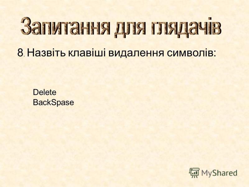 8. Назвіть клавіші видалення символів: Delete BackSpase