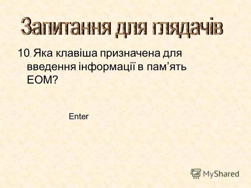 10. Яка клавіша призначена для введення інформації в память ЕОМ? Enter
