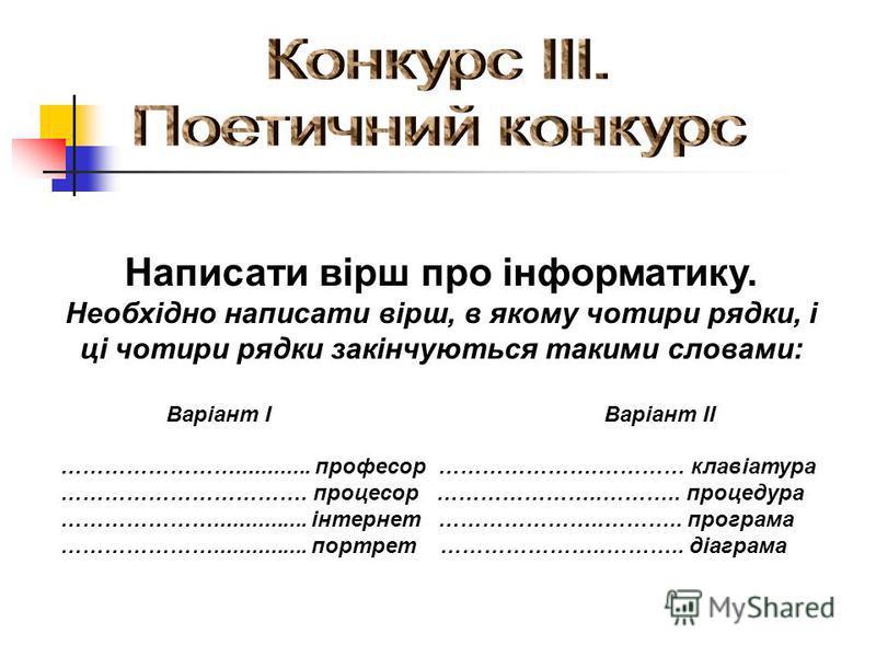 Написати вірш про інформатику. Необхідно написати вірш, в якому чотири рядки, і ці чотири рядки закінчуються такими словами: Варіант ІВаріант ІІ ……………………............ професор ………………….………… клавіатура ……………………………. процесор …………………..……….. процедура …………