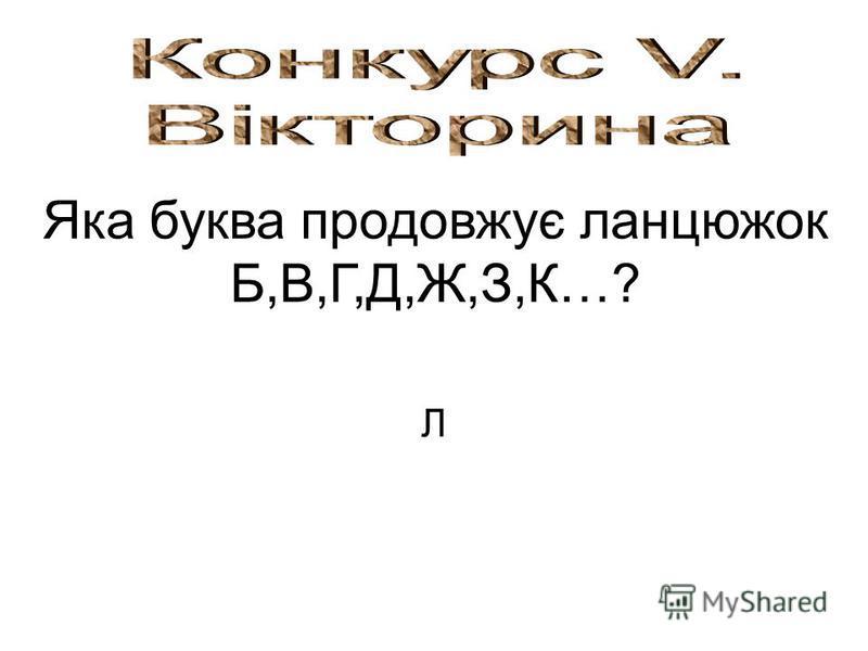 Яка буква продовжує ланцюжок Б,В,Г,Д,Ж,З,К…? Л