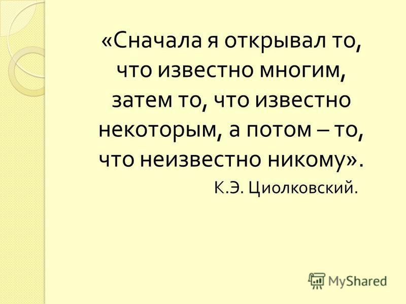 « Сначала я открывал то, что известно многим, затем то, что известно некоторым, а потом – то, что неизвестно никому ». К. Э. Циолковский.