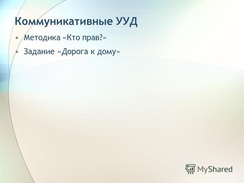 Коммуникативные УУД Методика «Кто прав?» Задание «Дорога к дому»