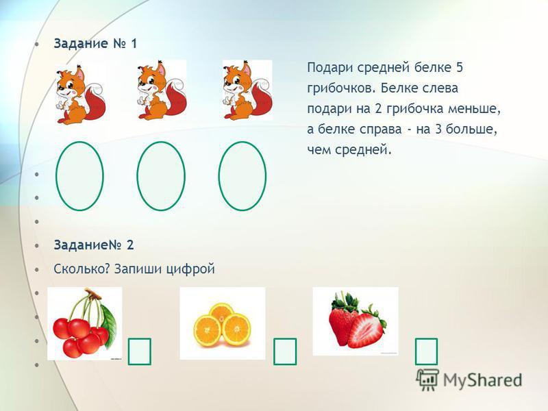 Задание 1 Подари средней белке 5 грибочков. Белке слева подари на 2 грибочка меньше, а белке справа - на 3 больше, чем средней. Задание 2 Сколько? Запиши цифрой